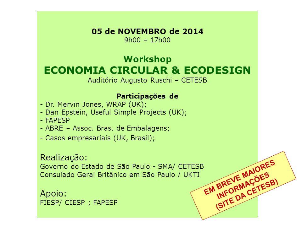 05 de NOVEMBRO de 2014 9h00 – 17h00 Workshop ECONOMIA CIRCULAR & ECODESIGN Auditório Augusto Ruschi – CETESB Participações de - Dr. Mervin Jones, WRAP