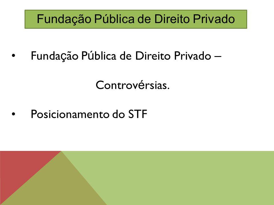 Funda ç ão P ú blica de Direito Privado – Controv é rsias. Posicionamento do STF Fundação Pública de Direito Privado