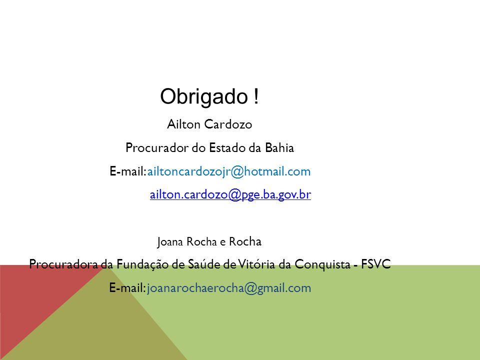 Obrigado ! Ailton Cardozo Procurador do Estado da Bahia E-mail: ailtoncardozojr@hotmail.com ailton.cardozo@pge.ba.gov.br Joana Rocha e Ro cha Procurad