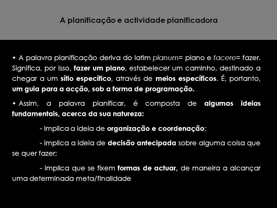 A planificação e actividade planificadora A palavra planificação deriva do latim planum= plano e facere= fazer. Significa, por isso, fazer um plano, e