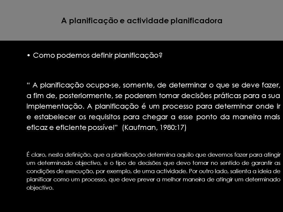 """A planificação e actividade planificadora Como podemos definir planificação? """" A planificação ocupa-se, somente, de determinar o que se deve fazer, a"""