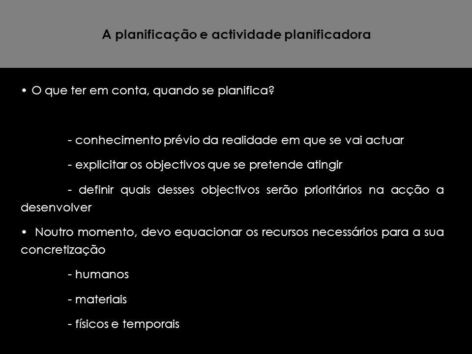 A planificação e actividade planificadora O que ter em conta, quando se planifica? - conhecimento prévio da realidade em que se vai actuar - explicita