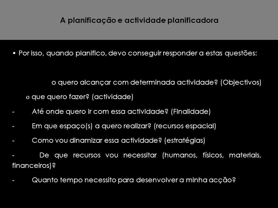 A planificação e actividade planificadora Por isso, quando planifico, devo conseguir responder a estas questões: o quero alcançar com determinada acti