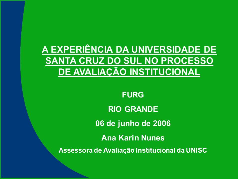 A EXPERIÊNCIA DA UNIVERSIDADE DE SANTA CRUZ DO SUL NO PROCESSO DE AVALIAÇÃO INSTITUCIONAL FURG RIO GRANDE 06 de junho de 2006 Ana Karin Nunes Assessor