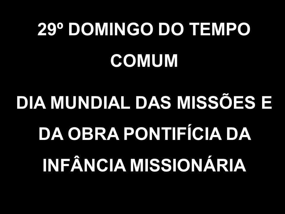 29º DOMINGO DO TEMPO COMUM DIA MUNDIAL DAS MISSÕES E DA OBRA PONTIFÍCIA DA INFÂNCIA MISSIONÁRIA