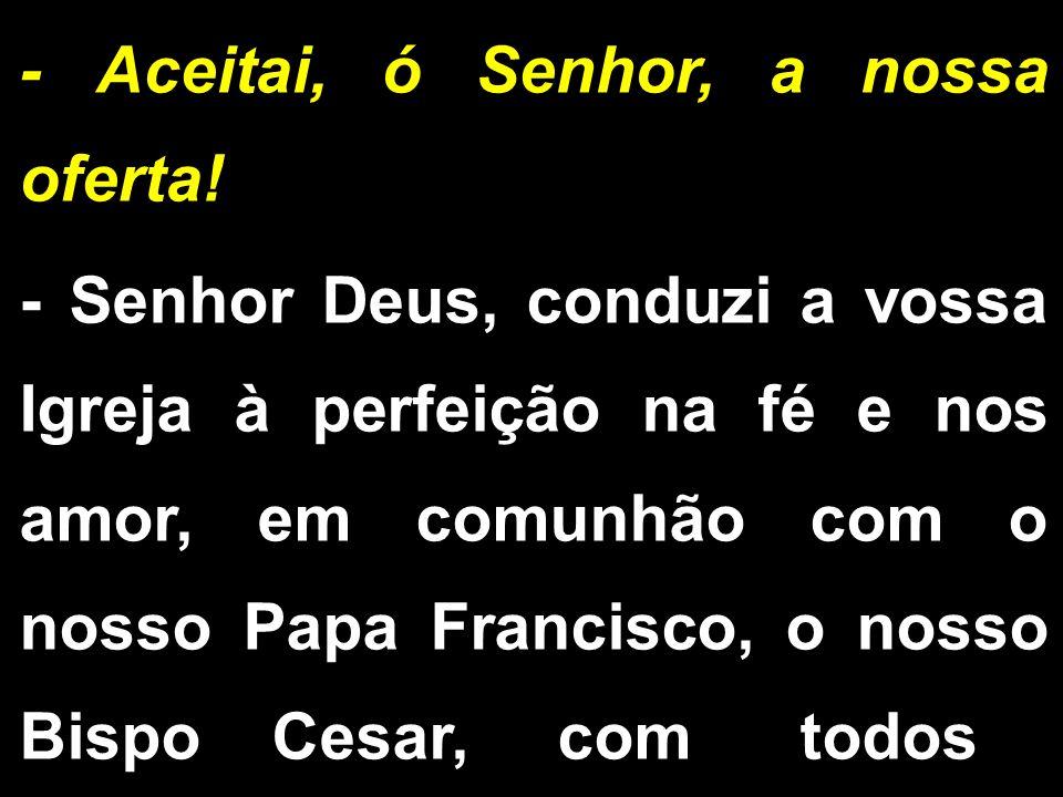 - Aceitai, ó Senhor, a nossa oferta! - Senhor Deus, conduzi a vossa Igreja à perfeição na fé e nos amor, em comunhão com o nosso Papa Francisco, o nos