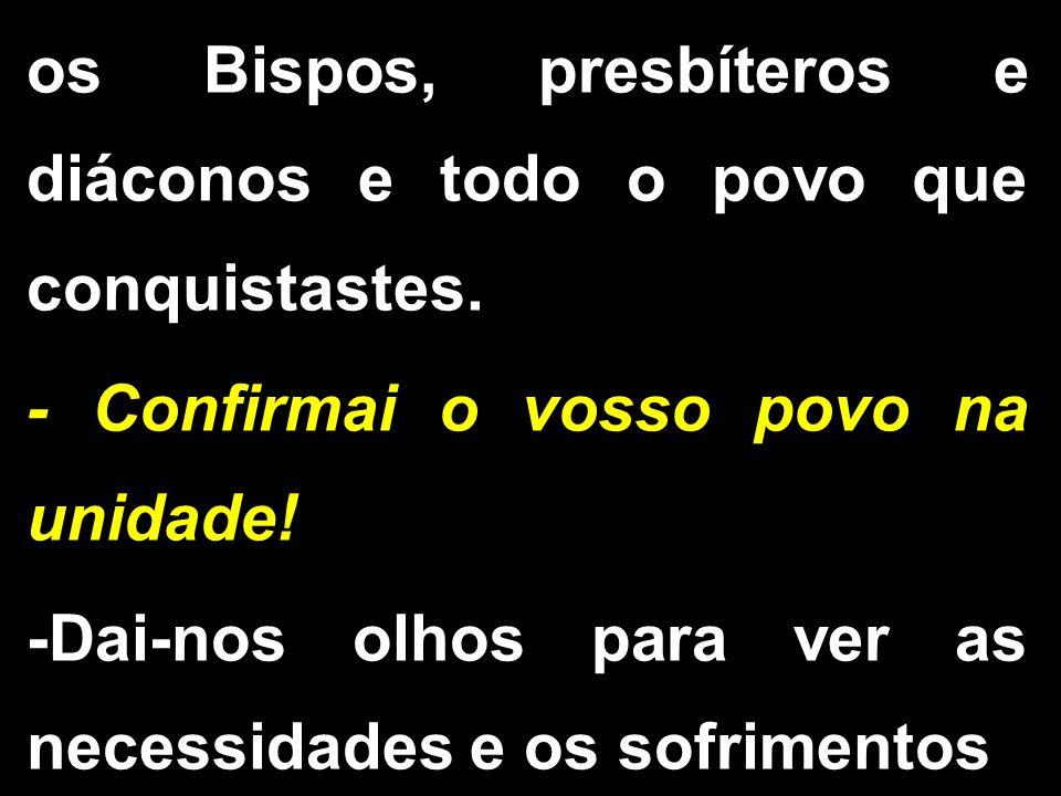os Bispos, presbíteros e diáconos e todo o povo que conquistastes.
