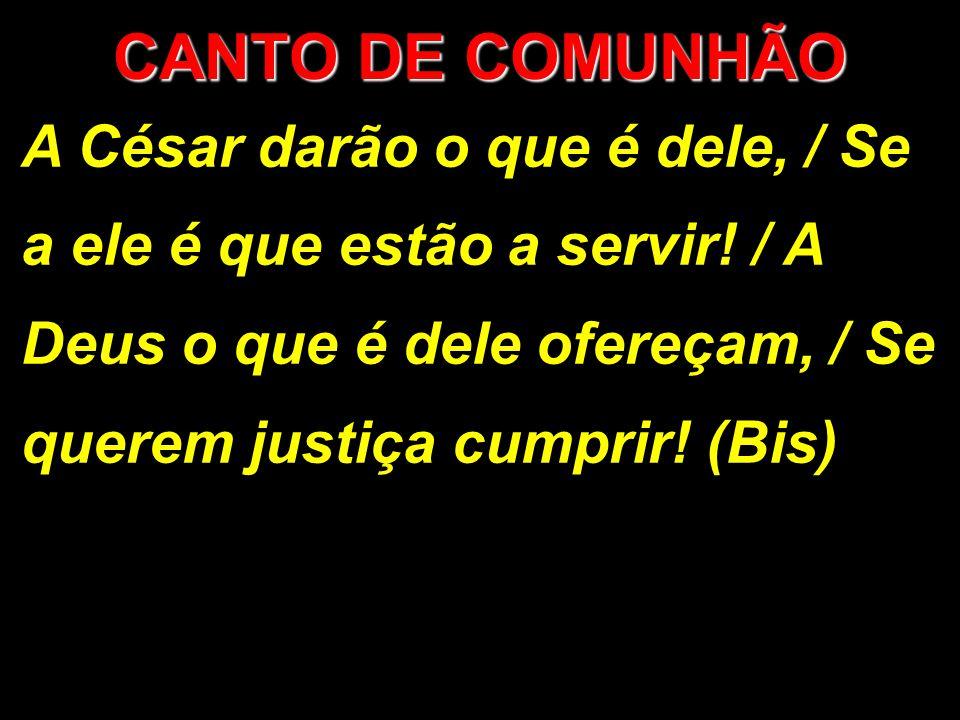 A César darão o que é dele, / Se a ele é que estão a servir! / A Deus o que é dele ofereçam, / Se querem justiça cumprir! (Bis) CANTO DE COMUNHÃO