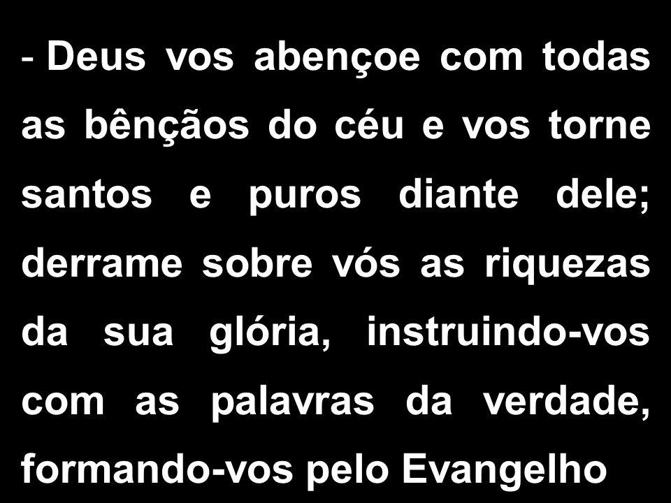 - Deus vos abençoe com todas as bênçãos do céu e vos torne santos e puros diante dele; derrame sobre vós as riquezas da sua glória, instruindo-vos com as palavras da verdade, formando-vos pelo Evangelho