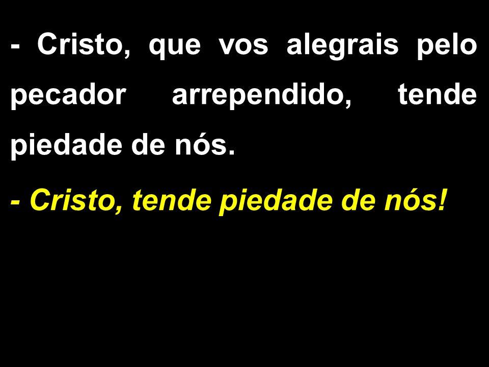 - Cristo, que vos alegrais pelo pecador arrependido, tende piedade de nós. - Cristo, tende piedade de nós!