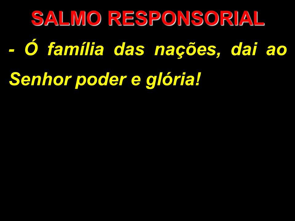 SALMO RESPONSORIAL - Ó família das nações, dai ao Senhor poder e glória!