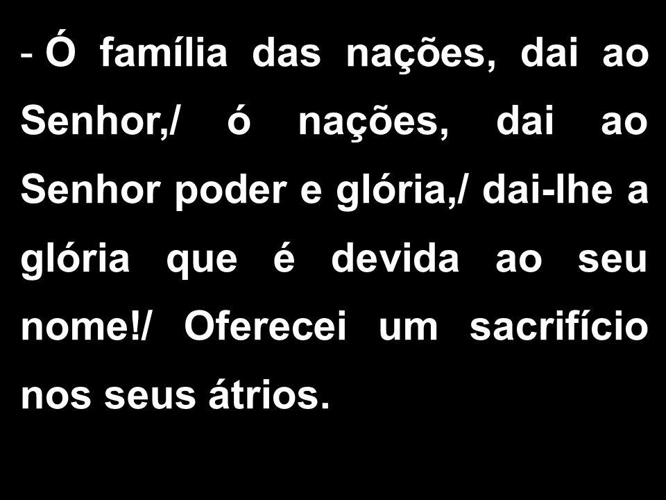 - Ó família das nações, dai ao Senhor,/ ó nações, dai ao Senhor poder e glória,/ dai-lhe a glória que é devida ao seu nome!/ Oferecei um sacrifício nos seus átrios.