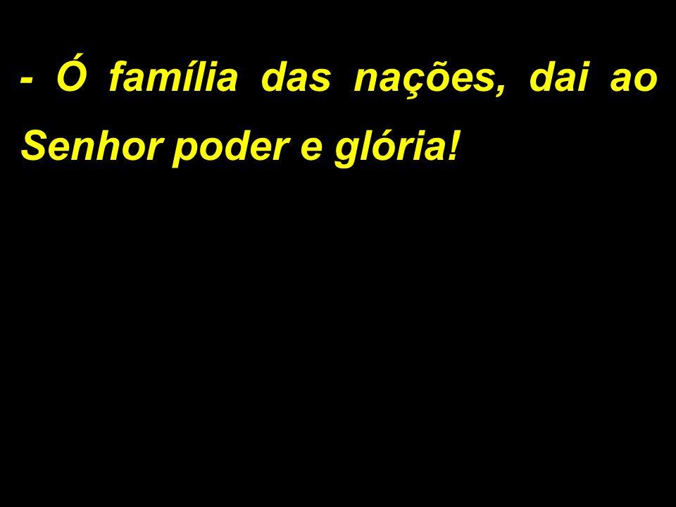- Ó família das nações, dai ao Senhor poder e glória!