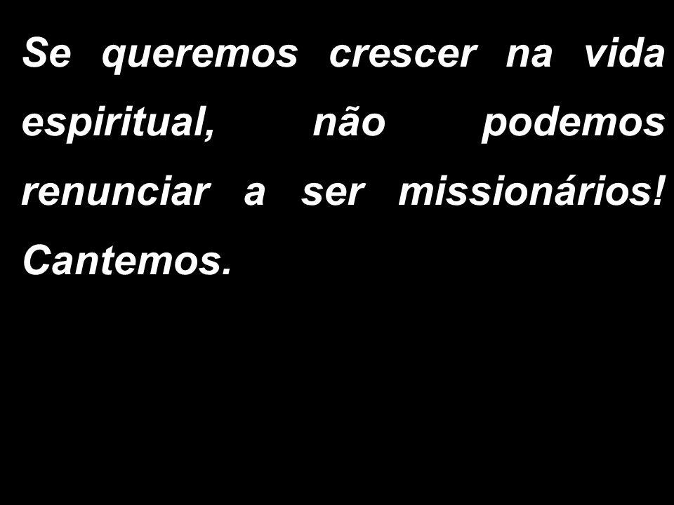 Se queremos crescer na vida espiritual, não podemos renunciar a ser missionários! Cantemos.