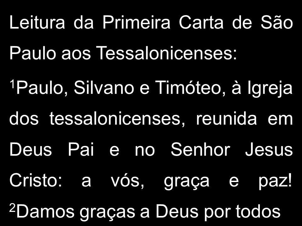 Leitura da Primeira Carta de São Paulo aos Tessalonicenses: 1 Paulo, Silvano e Timóteo, à Igreja dos tessalonicenses, reunida em Deus Pai e no Senhor Jesus Cristo: a vós, graça e paz.