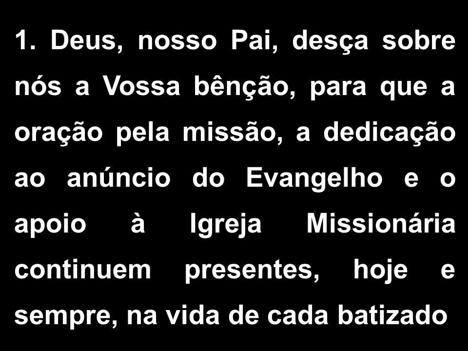1. Deus, nosso Pai, desça sobre nós a Vossa bênção, para que a oração pela missão, a dedicação ao anúncio do Evangelho e o apoio à Igreja Missionária