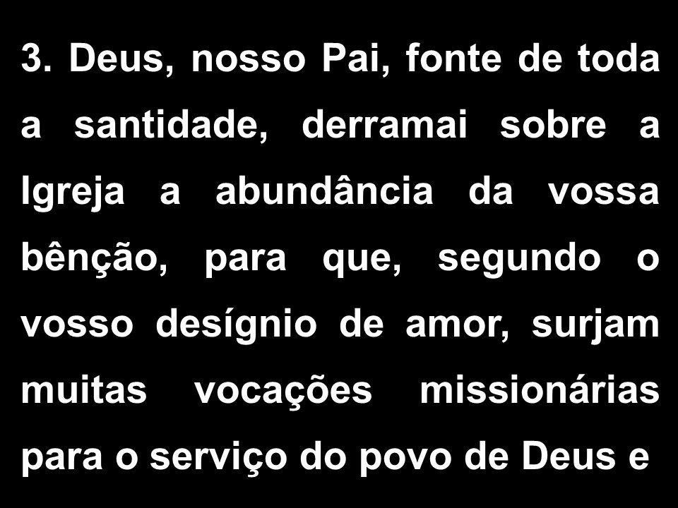 3. Deus, nosso Pai, fonte de toda a santidade, derramai sobre a Igreja a abundância da vossa bênção, para que, segundo o vosso desígnio de amor, surja
