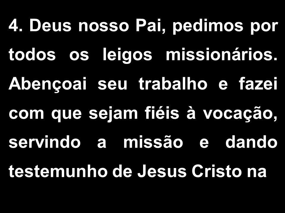 4. Deus nosso Pai, pedimos por todos os leigos missionários. Abençoai seu trabalho e fazei com que sejam fiéis à vocação, servindo a missão e dando te