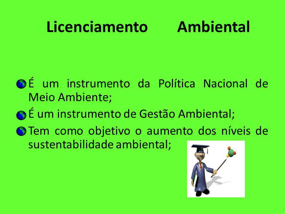 Licenciamento Ambiental É um instrumento da Política Nacional de Meio Ambiente; É um instrumento de Gestão Ambiental; Tem como objetivo o aumento dos níveis de sustentabilidade ambiental;