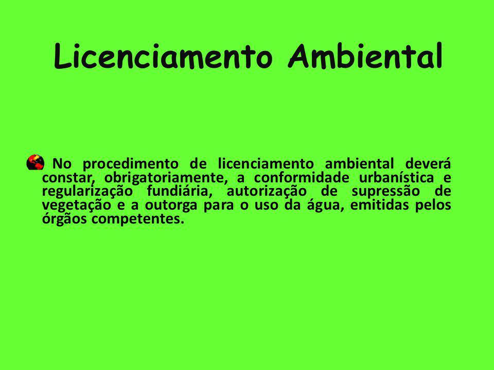 Licenciamento Ambiental - No procedimento de licenciamento ambiental deverá constar, obrigatoriamente, a conformidade urbanística e regularização fundiária, autorização de supressão de vegetação e a outorga para o uso da água, emitidas pelos órgãos competentes.