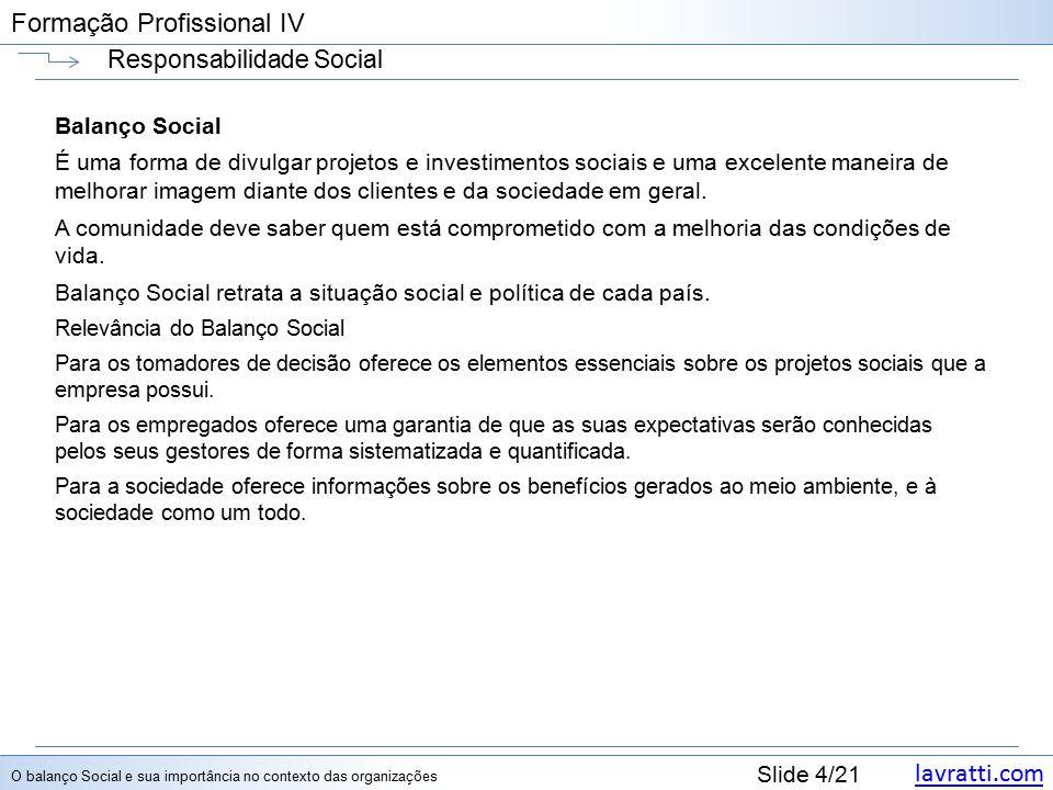 lavratti.com Slide 4/21 Formação Profissional IV Responsabilidade Social Balanço Social É uma forma de divulgar projetos e investimentos sociais e uma excelente maneira de melhorar imagem diante dos clientes e da sociedade em geral.