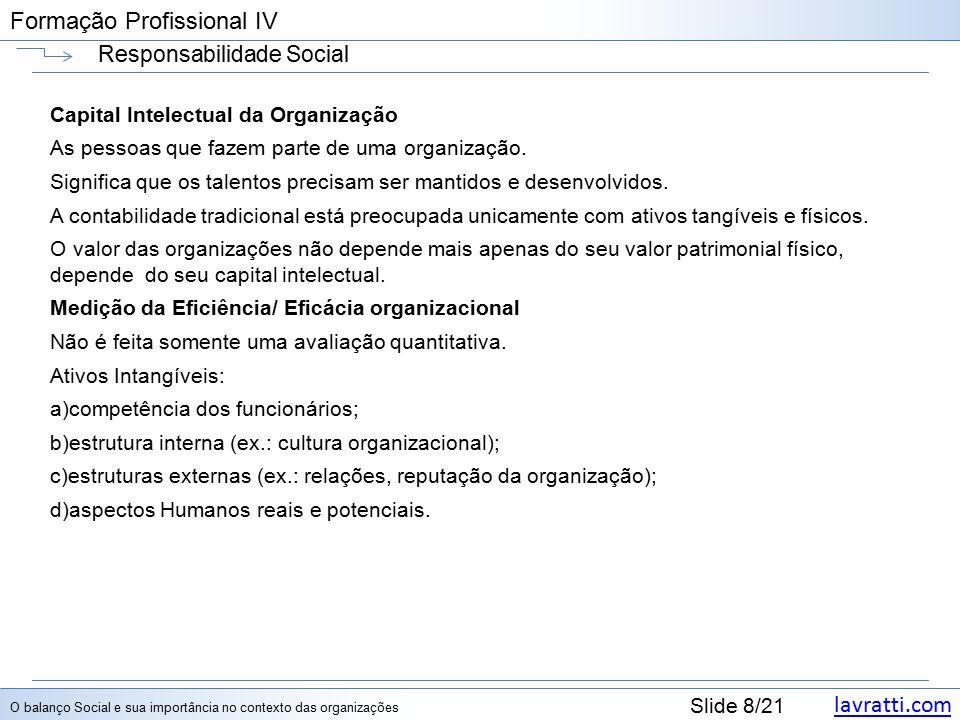 lavratti.com Slide 8/21 Formação Profissional IV Responsabilidade Social Capital Intelectual da Organização As pessoas que fazem parte de uma organização.