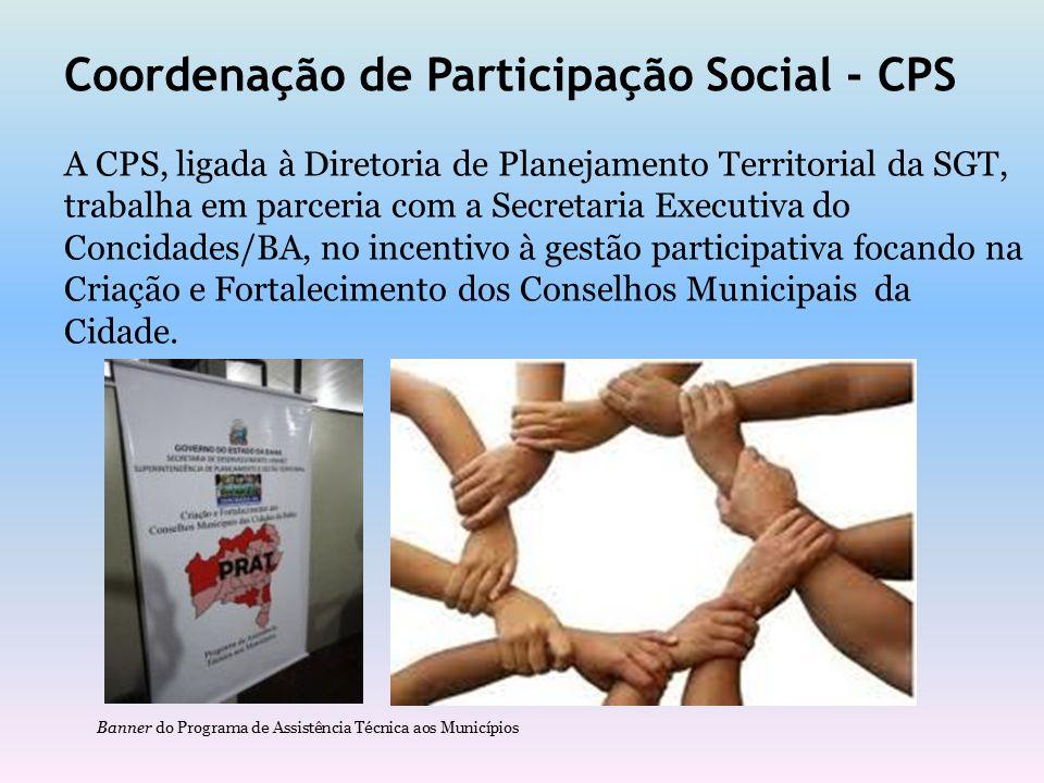 Coordenação de Participação Social - CPS A CPS, ligada à Diretoria de Planejamento Territorial da SGT, trabalha em parceria com a Secretaria Executiva do Concidades/BA, no incentivo à gestão participativa focando na Criação e Fortalecimento dos Conselhos Municipais da Cidade.