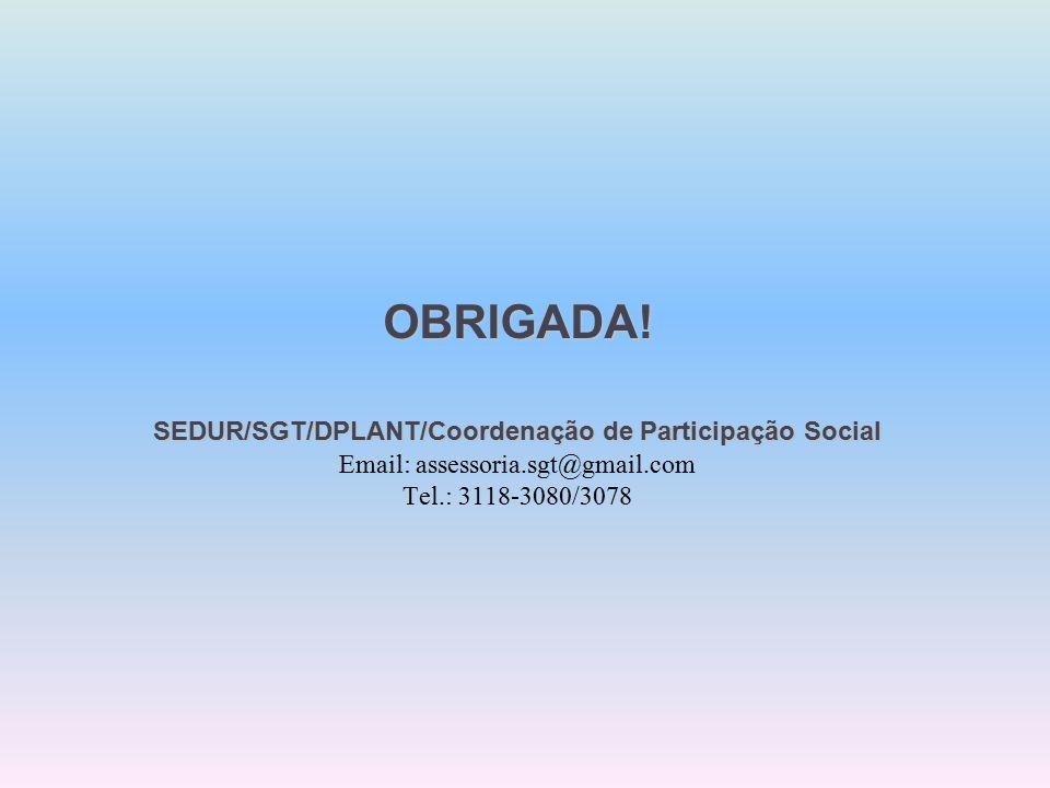 OBRIGADA. SEDUR/SGT/DPLANT/Coordenaçãode Participação Social OBRIGADA.