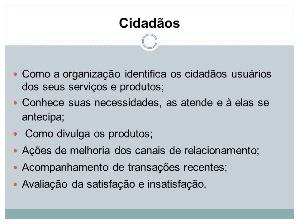 Cidadãos Como a organização identifica os cidadãos usuários dos seus serviços e produtos; Conhece suas necessidades, as atende e à elas se antecipa; C