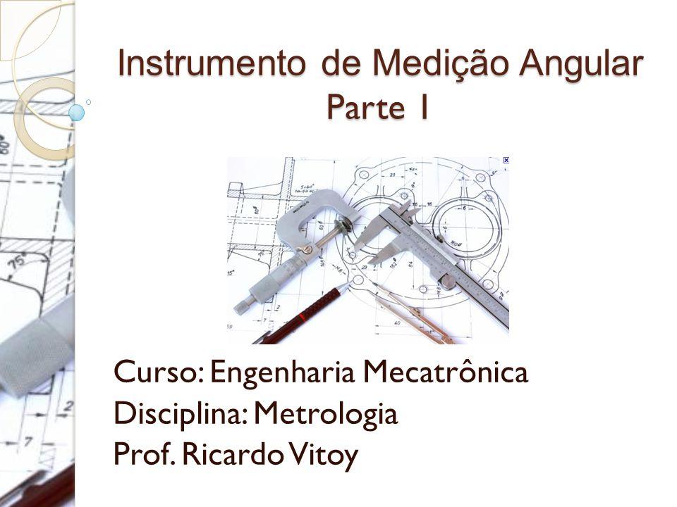 Instrumento de Medição Angular Parte 1 Curso: Engenharia Mecatrônica Disciplina: Metrologia Prof. Ricardo Vitoy