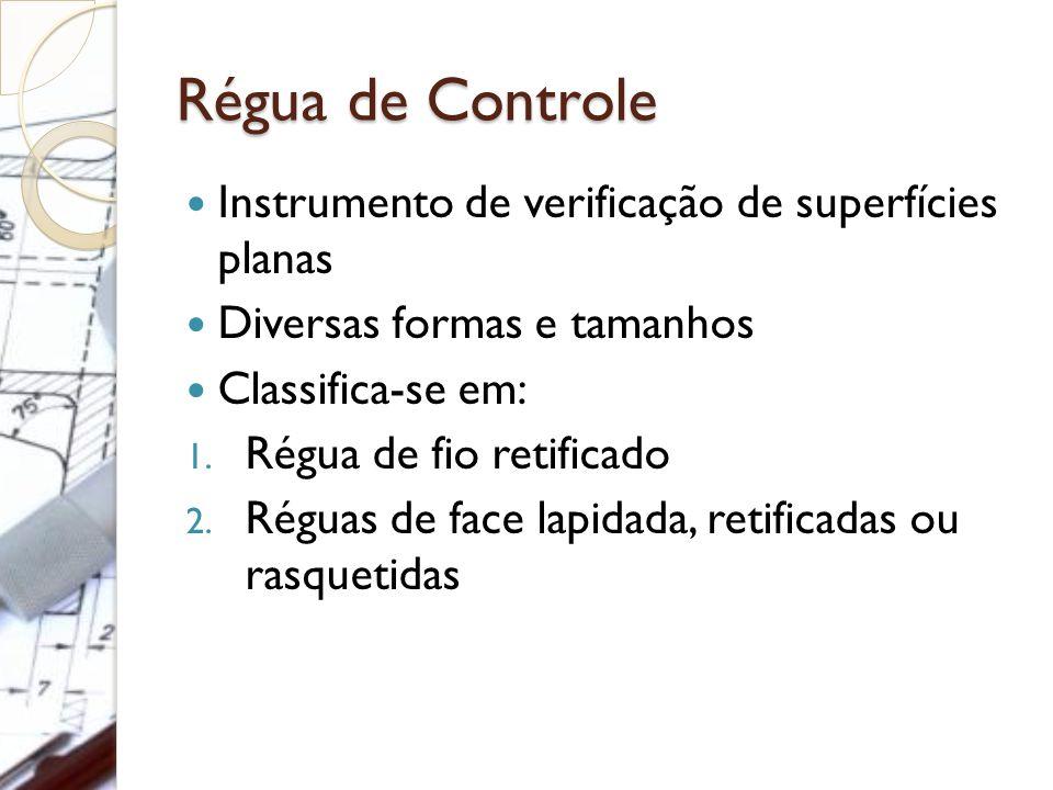 Régua de Controle Instrumento de verificação de superfícies planas Diversas formas e tamanhos Classifica-se em: 1. Régua de fio retificado 2. Réguas d