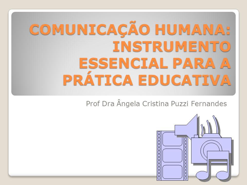 COMUNICAÇÃO HUMANA: INSTRUMENTO ESSENCIAL PARA A PRÁTICA EDUCATIVA Prof Dra Ângela Cristina Puzzi Fernandes