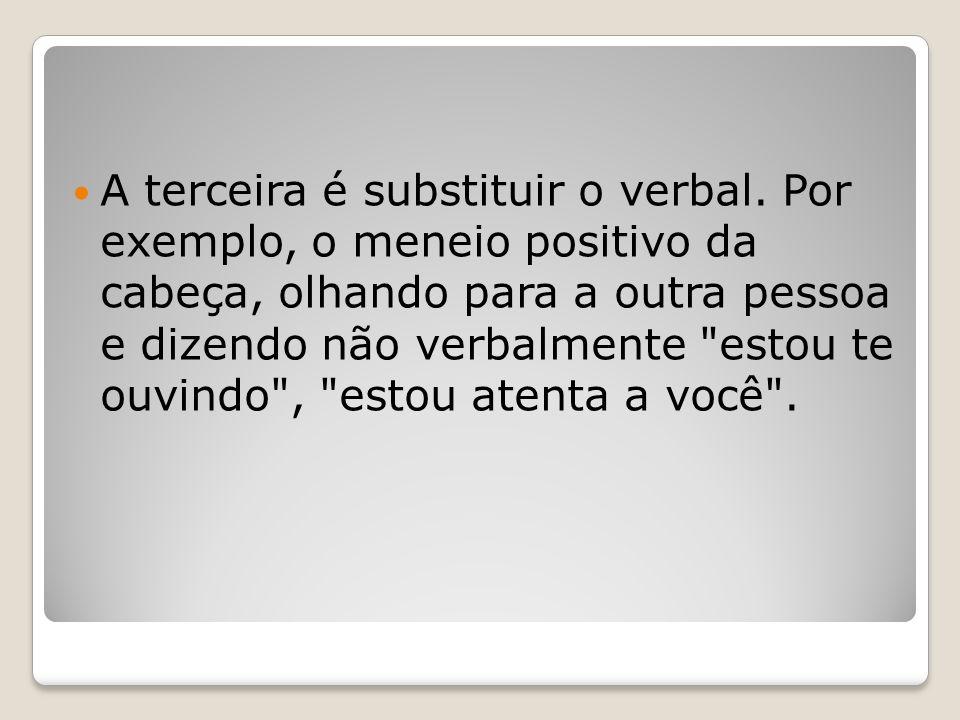 A terceira é substituir o verbal. Por exemplo, o meneio positivo da cabeça, olhando para a outra pessoa e dizendo não verbalmente