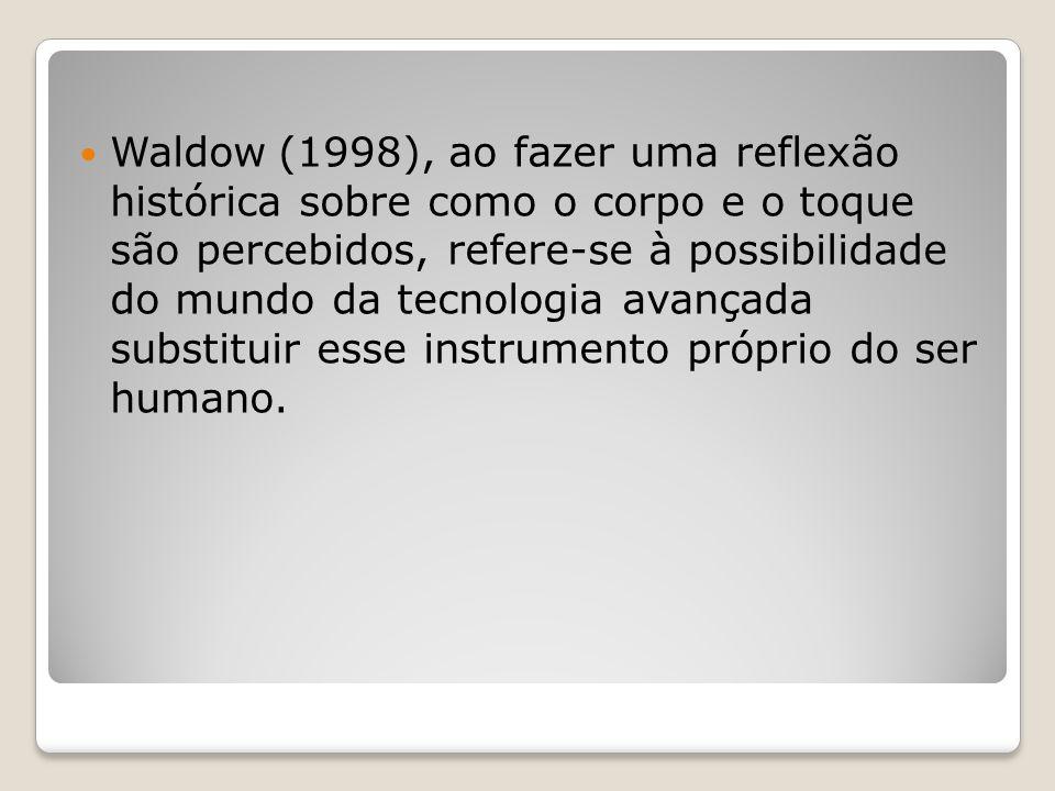 Waldow (1998), ao fazer uma reflexão histórica sobre como o corpo e o toque são percebidos, refere-se à possibilidade do mundo da tecnologia avançada