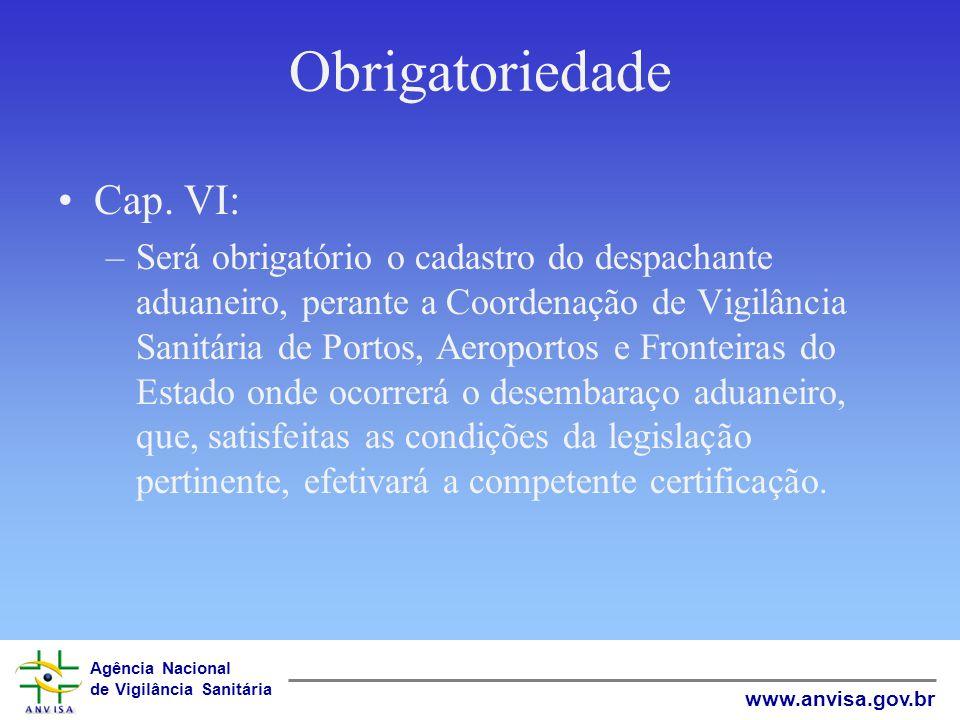Agência Nacional de Vigilância Sanitária www.anvisa.gov.br Obrigatoriedade Cap. VI: –Será obrigatório o cadastro do despachante aduaneiro, perante a C