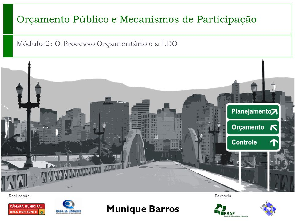 Realização: Parceria: Orçamento Público e Mecanismos de Participação Módulo 2: O Processo Orçamentário e a LDO Munique Barros