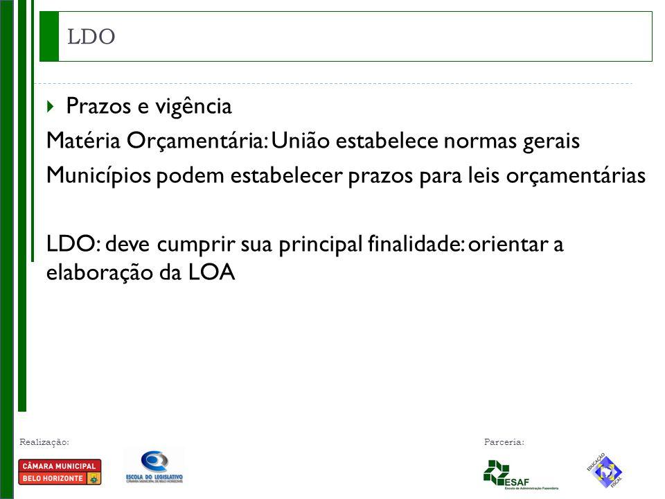 Realização: Parceria:  Prazos e vigência Matéria Orçamentária: União estabelece normas gerais Municípios podem estabelecer prazos para leis orçamentárias LDO: deve cumprir sua principal finalidade: orientar a elaboração da LOA LDO