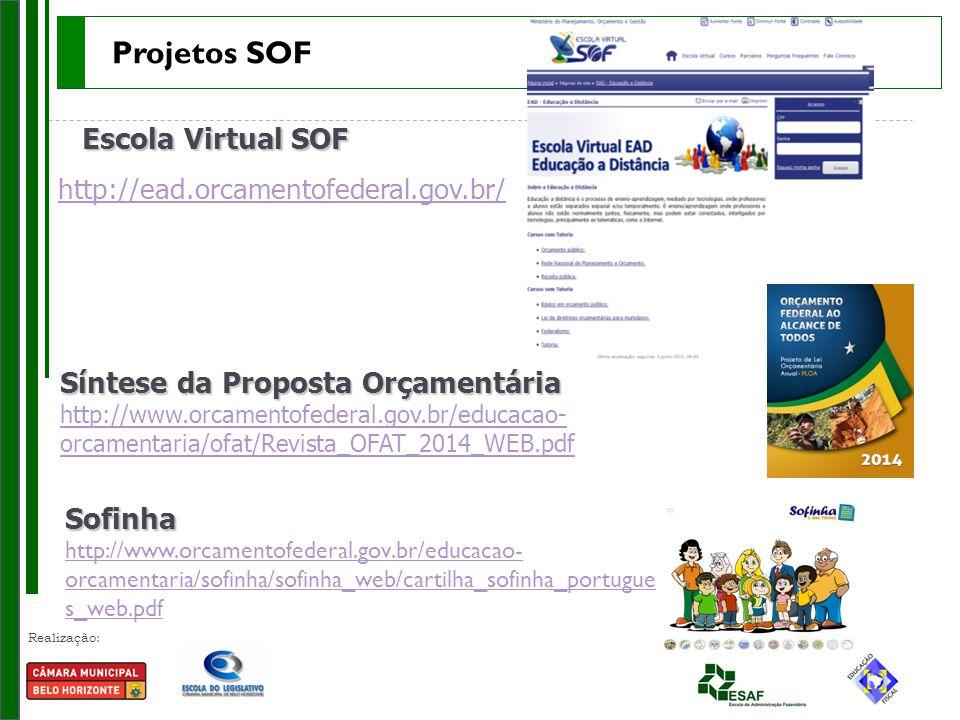 Realização: Parceria: Escola Virtual SOF http://ead.orcamentofederal.gov.br/ Síntese da Proposta Orçamentária Síntese da Proposta Orçamentária http://www.orcamentofederal.gov.br/educacao- orcamentaria/ofat/Revista_OFAT_2014_WEB.pdf http://www.orcamentofederal.gov.br/educacao- orcamentaria/ofat/Revista_OFAT_2014_WEB.pdfSofinha http://www.orcamentofederal.gov.br/educacao- orcamentaria/sofinha/sofinha_web/cartilha_sofinha_portugue s_web.pdf Projetos SOF