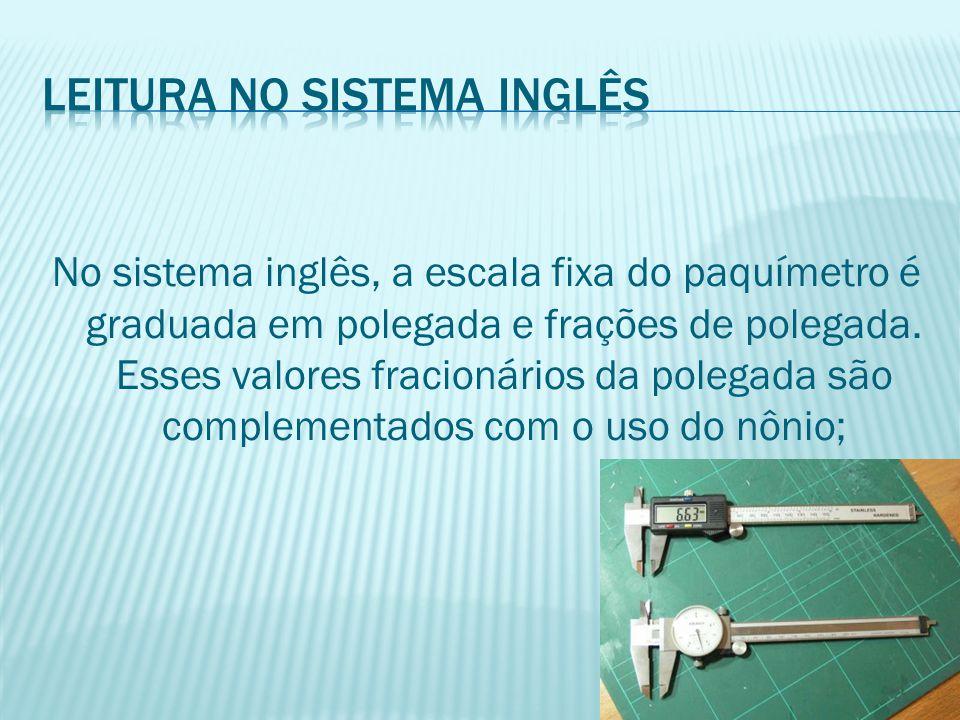 No sistema inglês, a escala fixa do paquímetro é graduada em polegada e frações de polegada. Esses valores fracionários da polegada são complementados