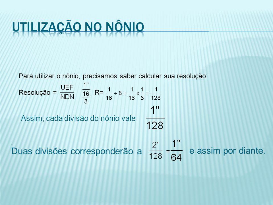 Para utilizar o nônio, precisamos saber calcular sua resolução: Resolução = R= Assim, cada divisão do nônio vale. Duas divisões corresponderão a = e a