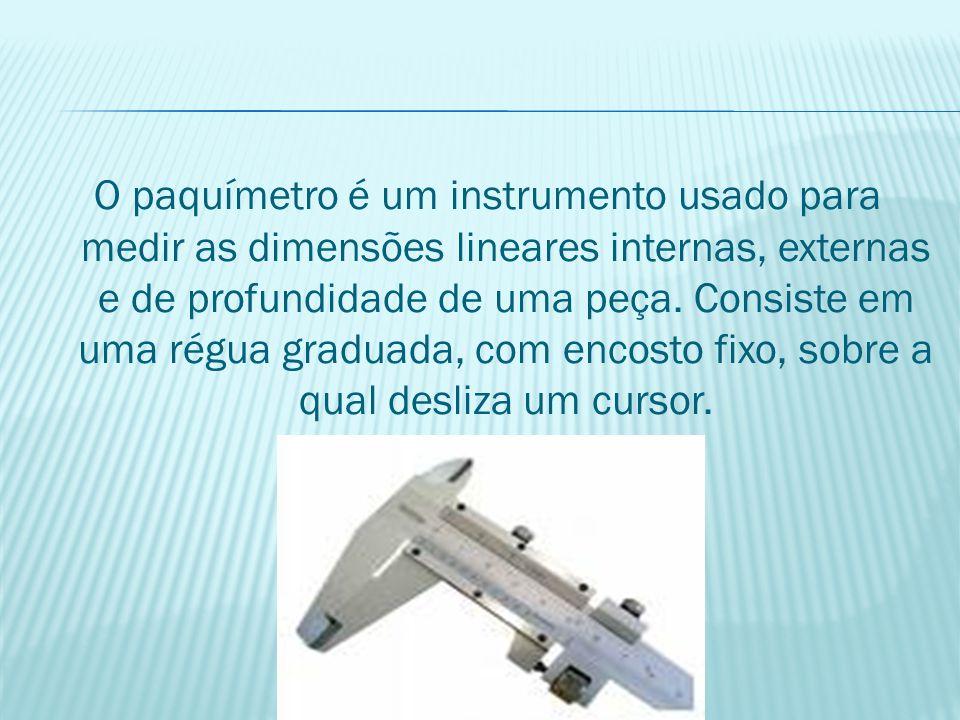 O paquímetro é um instrumento usado para medir as dimensões lineares internas, externas e de profundidade de uma peça. Consiste em uma régua graduada,
