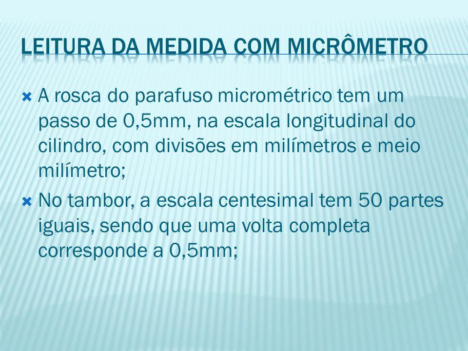  A rosca do parafuso micrométrico tem um passo de 0,5mm, na escala longitudinal do cilindro, com divisões em milímetros e meio milímetro;  No tambor