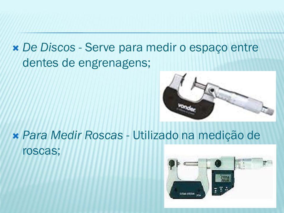  De Discos - Serve para medir o espaço entre dentes de engrenagens;  Para Medir Roscas - Utilizado na medição de roscas;