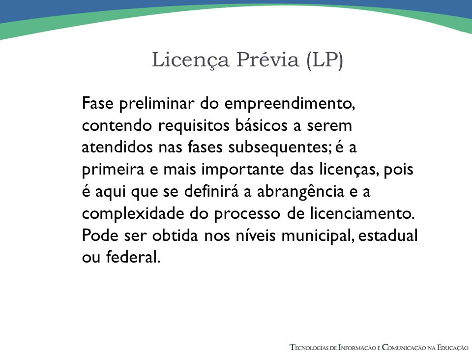 Licença Prévia (LP) Fase preliminar do empreendimento, contendo requisitos básicos a serem atendidos nas fases subsequentes; é a primeira e mais impor