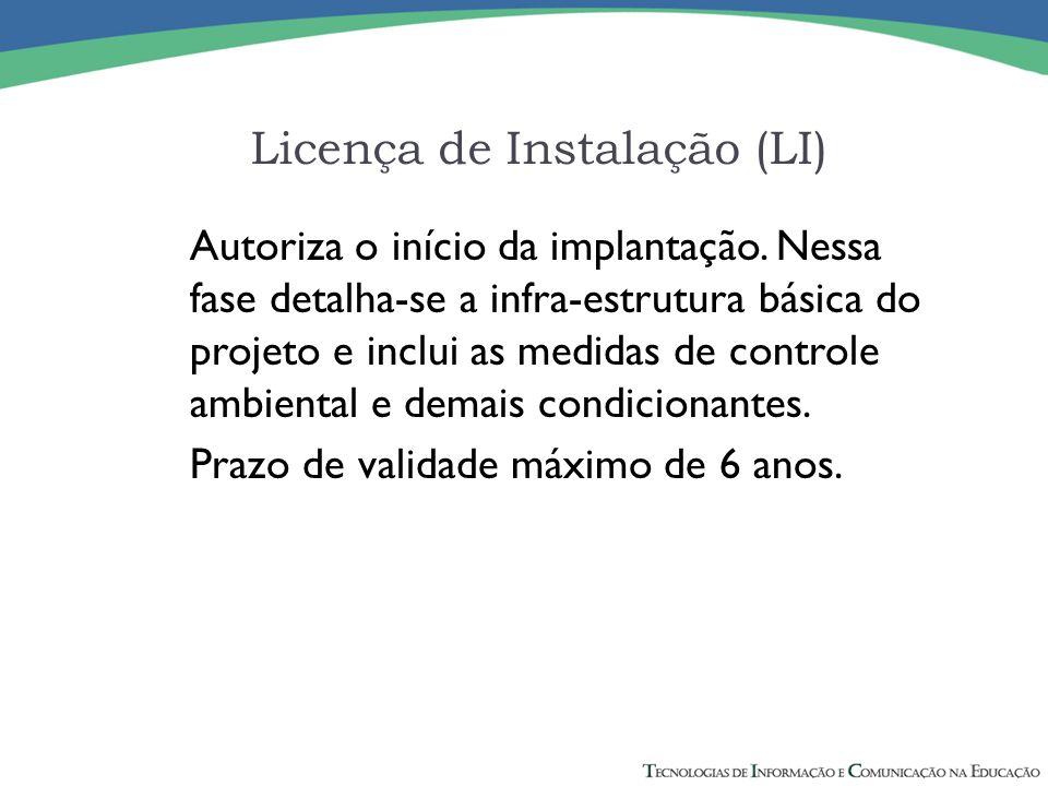 Licença de Instalação (LI) Autoriza o início da implantação. Nessa fase detalha-se a infra-estrutura básica do projeto e inclui as medidas de controle