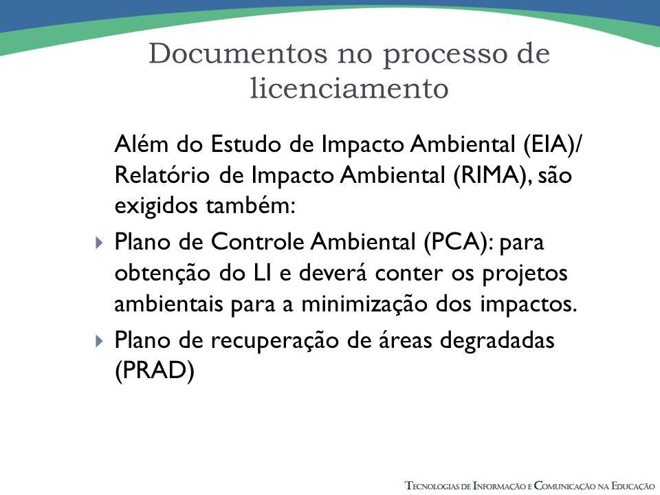Documentos no processo de licenciamento Além do Estudo de Impacto Ambiental (EIA)/ Relatório de Impacto Ambiental (RIMA), são exigidos também:  Plano
