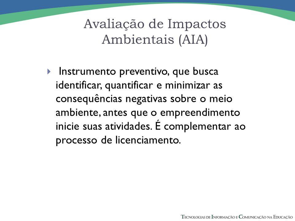 Avaliação de Impactos Ambientais (AIA)  Instrumento preventivo, que busca identificar, quantificar e minimizar as consequências negativas sobre o meio ambiente, antes que o empreendimento inicie suas atividades.