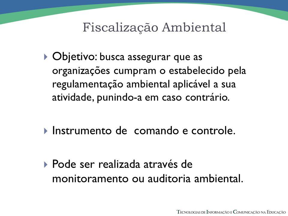 Fiscalização Ambiental  Objetivo: busca assegurar que as organizações cumpram o estabelecido pela regulamentação ambiental aplicável a sua atividade,