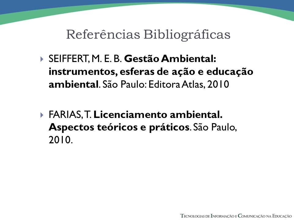 Referências Bibliográficas  SEIFFERT, M. E. B. Gestão Ambiental: instrumentos, esferas de ação e educação ambiental. São Paulo: Editora Atlas, 2010 