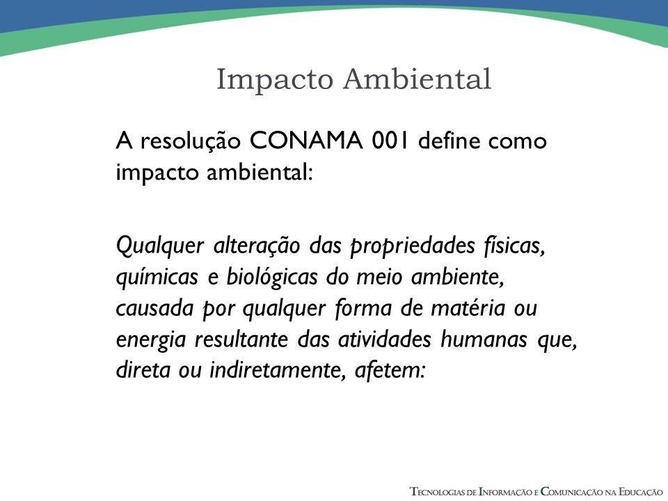 Impacto Ambiental A resolução CONAMA 001 define como impacto ambiental: Qualquer alteração das propriedades físicas, químicas e biológicas do meio ambiente, causada por qualquer forma de matéria ou energia resultante das atividades humanas que, direta ou indiretamente, afetem:
